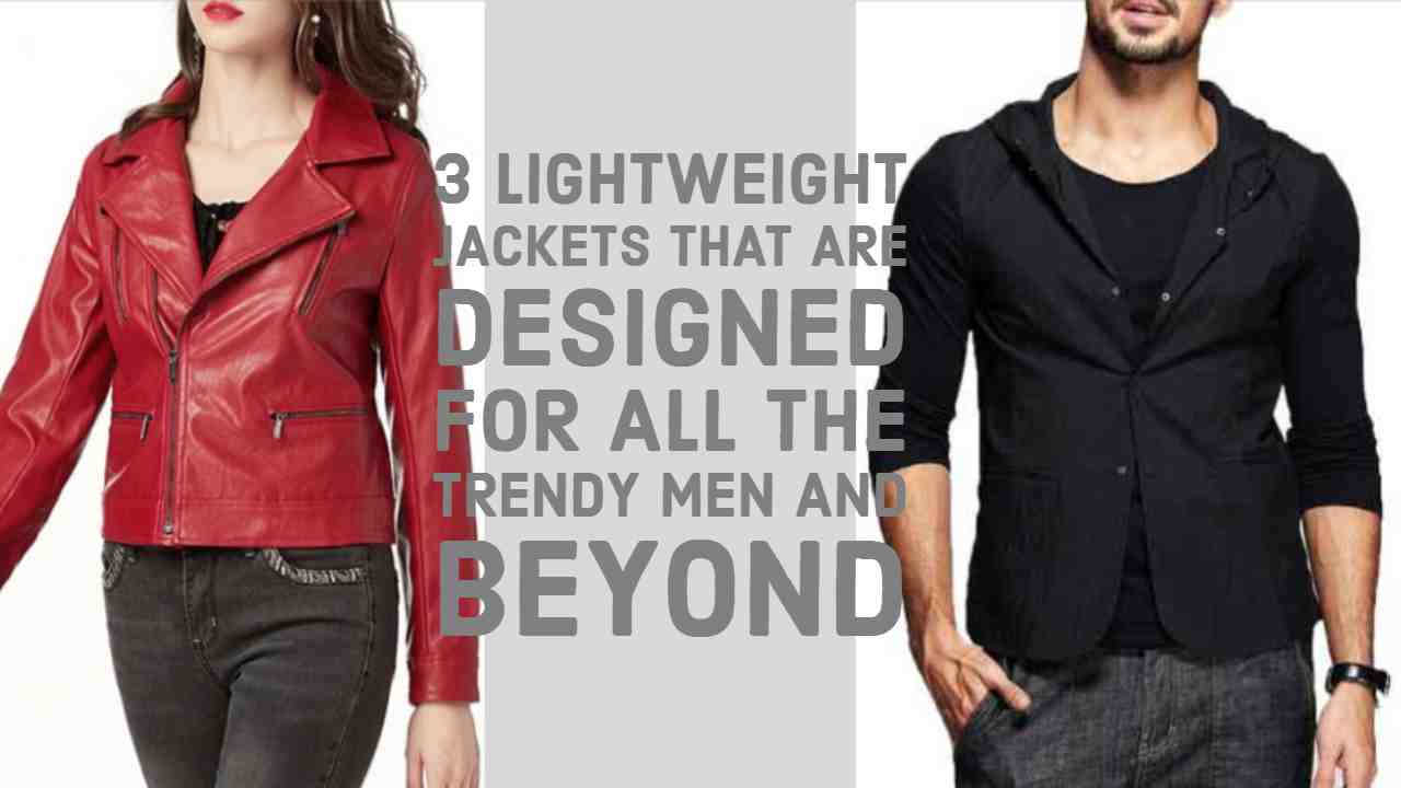 3 Lightweight Jackets that are Designed for All the Trendy Men and Beyond