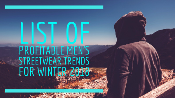 List Of Profitable Men's Streetwear Trends for Winter 2018