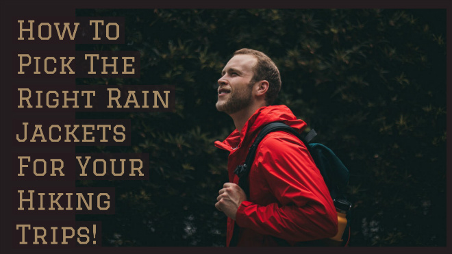 How To Pick The Right Rain Jackets For Your Hiking Trips!