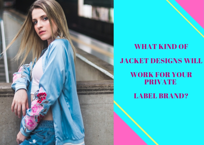 What Kind Of Jacket Designs Will Work For Your Private Label Brand?