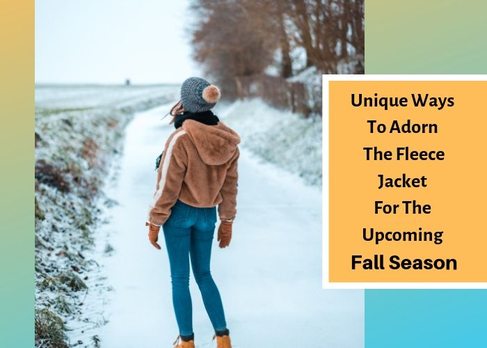 Unique Ways To Adorn The Fleece Jacket For The Upcoming Fall Season